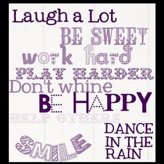 Laugh a Lot.  Be Sweet.  Work hard.  Play Harder.  Don't Whine.  Be Happy.  Help Others.  Smile.  Dance in the Rain.