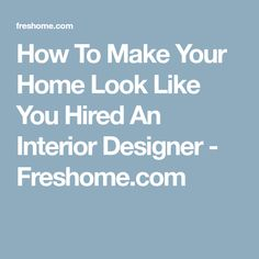 How To Make Your Home Look Like You Hired An Interior Designer - Freshome.com