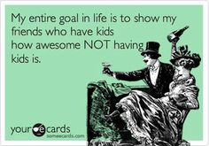 LOL! Okay, not entirely true because I think kids will be cool. But for right now, I kinda like being selfish. :)