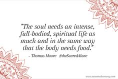 The soul needs an intense, full bodied, spiritual life as much and in the same way that the body needs food. Thomas Moore