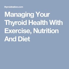 Managing Your Thyroid Health With Exercise, Nutrition And Diet