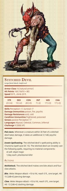 Stitched Devil Large fiend (devil), lawful evil Armor Class 16 (natural armor) Hit Points 168 (16d10 + 80) Speed 30 ft., climb 20 ft. Str 23, Dex 15, Con 20, Int 7, Wis 17, Cha 17 Skills Perception +7, Survival +7 Damage Immunities poison, fire,...