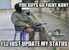 You guys go fight Kony. I'll just update my status