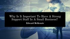 Edward McKenzie talks about why it is important to have a strong support staff in a small business. How To Motivate Employees, Improve Productivity, Excellent Customer Service, Leadership, Investing, Management, Success, Strong, Motivation