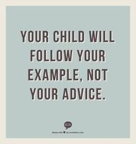 Your child will follow your example, not your advice.