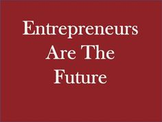 #Entrepreneurs are the future!