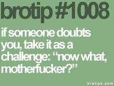 "Brotips #1008 - 'If someone doubts you, take is as a challenge: ""now what, motherfucker?"".'"