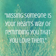 Missing someone is your hearts way of reminding you that you love them..