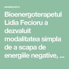 Bioenergoterapetul Lidia Fecioru a dezvaluit modalitatea simpla de a scapa de energiile negative, prezente in casa sau in noi. Fec