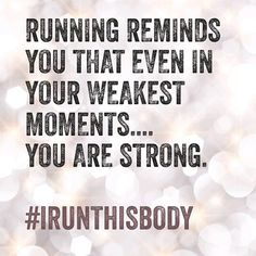 Running reminds you that even in your weakest moments... YOU ARE STRONG!