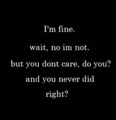 i'm fine. wait, no i'm not. but you don't care, do you? and you never did right?