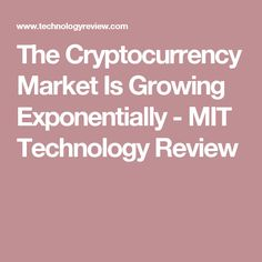 The Cryptocurrency Market Is Growing Exponentially - MIT Technology Review