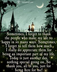 Sometimes, I forget to thank the people who make my life so happy in so many ways. Sometimes, I forget to tell them how much I really do appreciate them for being an important part of my life. Today is just another day, nothing special going on. So thank you, all of you, just for being here for me! ~ Unknown