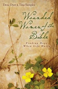 Wounded Women of the Bible: Finding Hope When Life Hurts - Dena Dyer & Tina Samples
