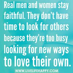 Real men and women stay faithful. They don't have time to look for others because they're too busy looking for new ways to love their own.