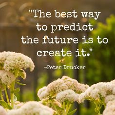 """""""The best way to predict the future is to create it."""""""
