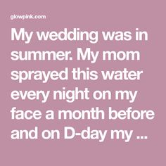 My wedding was in summer. My mom sprayed this water every night on my face a month before and on D-day my husband was shocked to see me