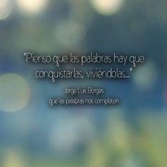 """""""Pienso que las palabras hay que conquistarlas, viviéndolas..."""" Jorge Luis Borges #Frase #Cita"""