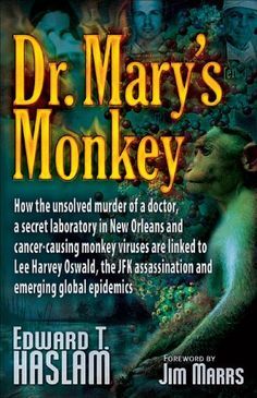Dr. Mary's Monkey: How the Unsolved Murder of a Doctor, a Secret Laboratory in New Orleans and Cancer-Causing Monkey Viruses are Linked to Lee Harvey ... Assassination and Emerging Global Epidemics by Edward T. Haslam,http://www.amazon.com/dp/0977795306/ref=cm_sw_r_pi_dp_zj5fsb1M0Z5C4C64