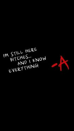 I'm still here bitches... and I know everything #prettylittleliars #pll #-A