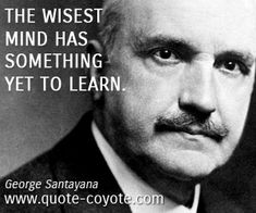 """George Santayana - """"The wisest mind has something yet to lear. George Santayana Quotes, Wise Quotes, Inspirational Quotes, Wise Mind, Essayist, Truth And Lies, World Religions, Soul Searching, Philosophy"""