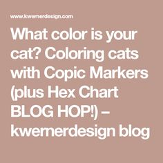 What color is your cat? Coloring cats with Copic Markers (plus Hex Chart BLOG HOP!) – kwernerdesign blog