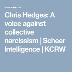 Chris Hedges: A voice against collective narcissism   Scheer Intelligence   KCRW