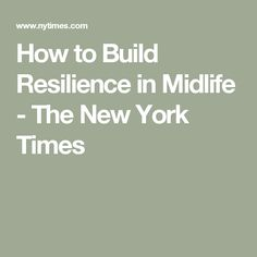 How to Build Resilience in Midlife - The New York Times