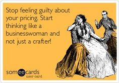 """""""Stop feeling guilty about your pricing. Start thinking like a businesswoman and not just a crafter!"""""""