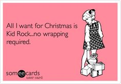 All I want for Christmas is Kid Rock...no wrapping required.