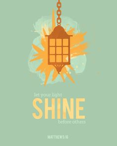 'Let your light shine before others.'  Matthew 5:16