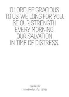 Isaiah 33:2  Lord we long for you.