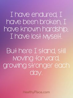 Quote on mental health: I have endured, I have been broken, I have known hardship, I have lost myself. But here I stand, still moving forward, growing stronger each day. www.HealthyPlace.com