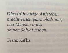 Dieses frühzeitige Aufstehen macht einen ganz blödsinnig. Der Mensch muss seinen Schlaf haben. - Kafka