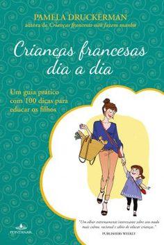 Dica de livro -- Crianças francesas dia a dia: um guia prático com 100 dicas para educar os filhos, de Pamela Druckerman.