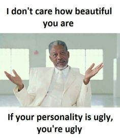 I don't care how beautiful you are. If your personality is ugly, you're ugly.