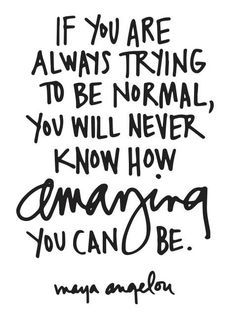 If you're always trying to be normal you will never know how amazing you can be! Maya Angelou