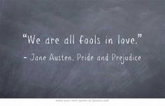 """We are all fools in love"" -Jane Austen, Pride and Prejudice"