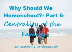 Why Should We Homeschool?- Part 6- Centrality of the Family