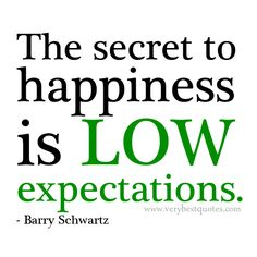 The secret of happiness is low expectation. Barry Schwartz
