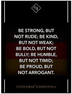 Be strong, but not rude, be kind, but not weak; be bold, but not bully; be humble, but not timid; be proud, but not arrogant.