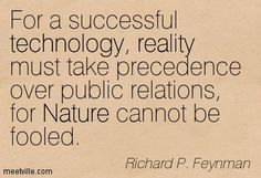 Richard P. Feynman: For a successful technology, reality must take precedence over public relations, for Nature cannot be fooled. reality, technology, nature. Meetville Quotes