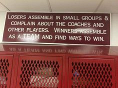 Losers assemble in small groups & complain about the coaches and other players.  Winners assemble as a team and find a way!