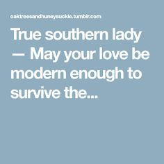 True southern lady — May your love be modern enough to survive the...