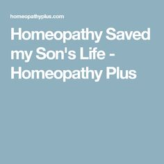 Homeopathy Saved my Son's Life - Homeopathy Plus