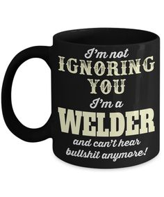 Welder Gifts - Welder Coffee Mug - Funny Gifts For Welders - I am Not Ignoring You I am a Welder and Cant Hear Bullshit Anymore Black Mug