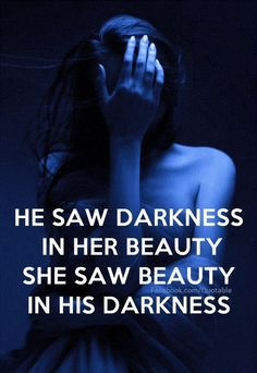 """Or maybe """"she saw darkness in his beauty, he saw beauty in her darkness"""""""