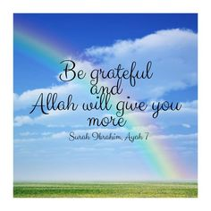 When we always complain about life, Allah gives us more things to complain about. When we give thanks, He gives us more to be thankful