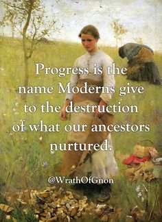 WrathOfGnon Progress is the name Moderns give to the destruction of what our ancestors nurtured. Wisdom Quotes, Words Quotes, Wise Words, Me Quotes, Sayings, Shining Tears, Great Quotes, Inspirational Quotes, Motivational