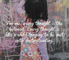 For me, every thought is the beloved. Every thought is like a child longing to be met with understanding.   —Byron Katie